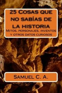 Portada de 25 COSAS QUE NO SABÍAS DE LA HISTORIA: MITOS, PERSONAJES, INVENTOS Y OTROS DATOS CURIOSOS.