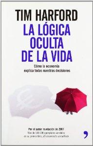 Portada de LA LÓGICA OCULTA DE LA VIDA. CÓMO LA ECONOMÍA EXPLICA TODAS NUESTRAS DECISIONES