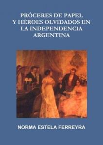 Portada de PRÓCERES DE PAPEL Y HÉROES OLVIDADOS EN LA INDEPENDENCIA ARGENTINA