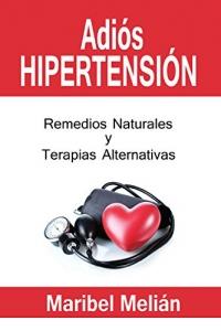 ADIÓS HIPERTENSIÓN (REMEDIOS NATURALES Y TERAPIAS ALTERNATIVAS)