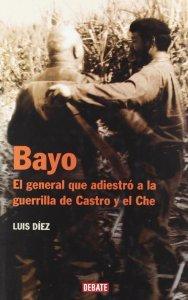 Portada de BAYO: EL GENERAL QUE ADIESTRÓ A LA GUERRILLA DE CASTRO Y EL CHÉ