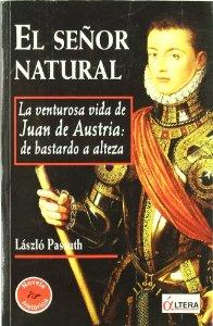 EL SEÑOR NATURAL: LA VIDA DE JUAN DE AUSTRIA. DE BASTARDO A ALTEZA