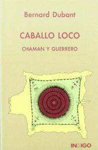 Portada de CABALLO LOCO, CHAMÁN Y GUERRERO: LA DEFENSA DE LA TIERRA SAGRADA DE LOS SIOUX