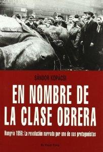 Portada de EN NOMBRE DE LA CLASE OBRERA. HUNGRÍA 1956: LA REVOLUCIÓN NARRADA POR UNO DE SUS PROTAGONISTAS