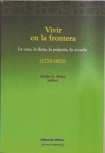 Portada de VIVIR EN LA FRONTERA: LA CASA, LA DIETA, LA PULPERÍA, LA ESCUELA (1770-1870)