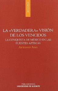 Portada de LA VERDADERA VISIÓN DE LOS VENCIDOS: LA CONQUISTA DE MEXICO EN LAS FUENTES AZTECAS
