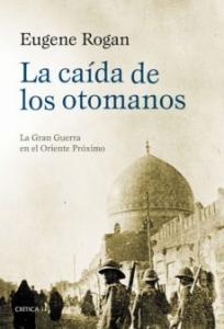 Portada de LA CAIDA DE LOS OTOMANOS: LA GRAN GUERRA EN EL ORIENTE PROXIMO, 1914-1920