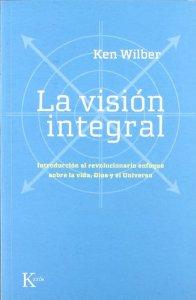 Portada de LA VISIÓN INTEGRAL. INTRODUCCIÓN AL REVOLUCIONARIO ENFOQUE SOBRE LA VIDA, DIOS Y EL UNIVERSO