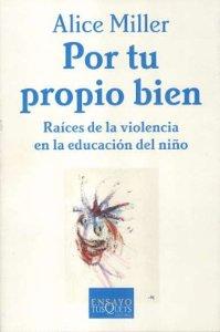 POR TU PROPIO BIEN. RAÍCES DE LA VIOLENCIA EN LA EDUCACIÓN DEL NIÑO