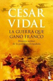 LA GUERRA QUE GANÓ FRANCO: HISTORIA MILITAR DE LA GUERRA CIVIL ESPAÑOLA