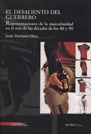 Portada de EL DESALIENTO DEL GUERRERO: REPRESENTACIONES DE LA MASCULINIDAD EN EL ARTE DE LAS DECADAS DE LOS 80 Y 90