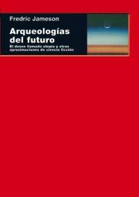 Portada de ARQUEOLOGÍAS DEL FUTURO. EL DESEO LLAMADO UTOPIA Y OTRAS APROXIMACIONES DE CIENCIA FICCIÓN