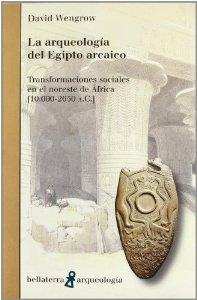 Portada de LA ARQUEOLOGIA DEL EGIPTO ARCAICO: TRANSFORMACIONES SOCIALES EN EL NORESTE DE AFRICA (10000-2650 A.C.)