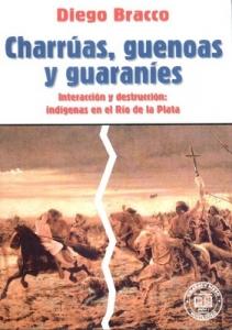 Portada de CHARRÚAS, GUENOAS Y GUARANÍES: INTERACCIÓN Y DESTRUCCÍON: INDÍGENAS EN EL RÍO DE LA PLATA
