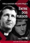 Portada de ENTRE DOS FUEGOS: VIDA Y ASESINATO DEL PADRE MUGICA