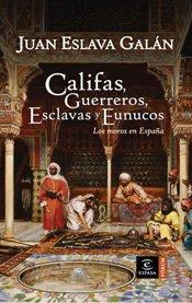 Portada de CALIFAS, GUERREROS, ESCLAVAS Y EUNUCOS. LOS MOROS EN ESPAÑA